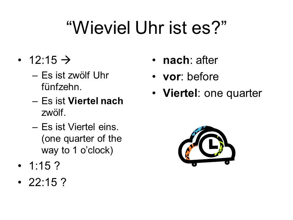 Wieviel Uhr ist es? 12:15 –Es ist zwölf Uhr fünfzehn. –Es ist Viertel nach zwölf. –Es ist Viertel eins. (one quarter of the way to 1 oclock) 1:15 ? 22