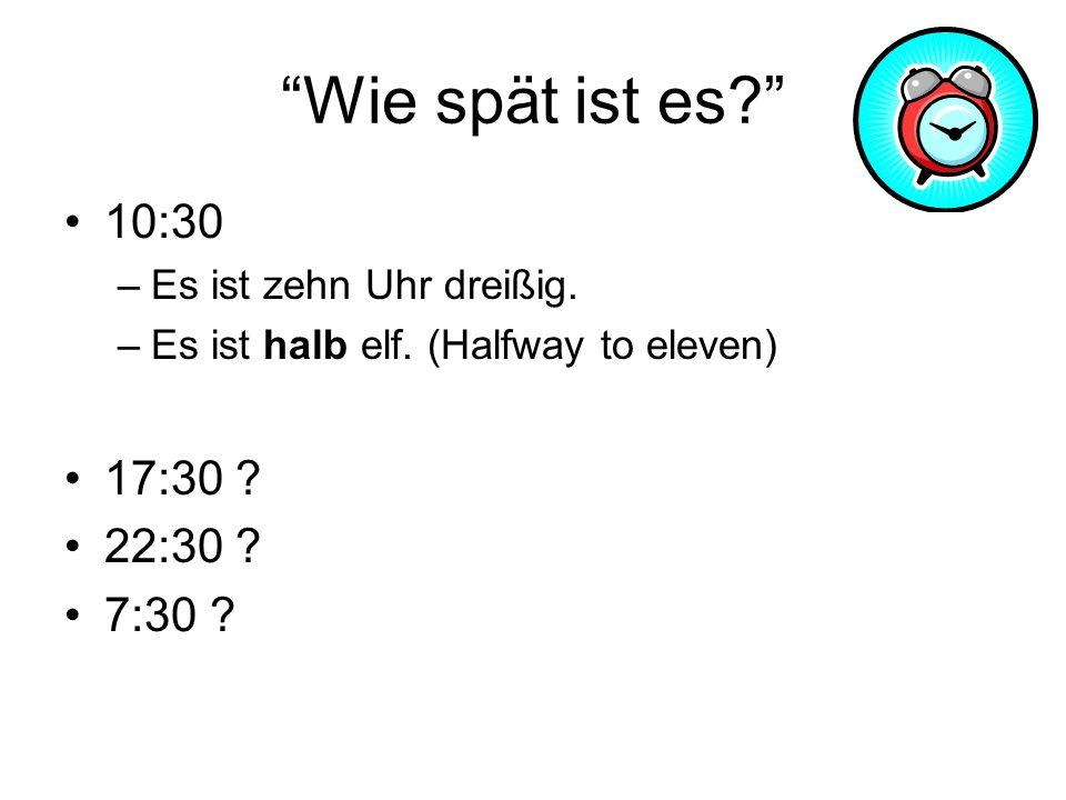 Wie spät ist es? 10:30 –Es ist zehn Uhr dreißig. –Es ist halb elf. (Halfway to eleven) 17:30 ? 22:30 ? 7:30 ?