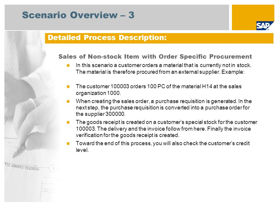 Process Flow Diagram Sales of Nonstock Item with Order specific Procurement Sales Adminis- trator Purchasing Manager Accounts Payable/ Receivable Accountant Vendor Warehouse Clerk Customer Billing Delivery of Items to Traders Warehouse Incoming Vendor Invoice Customer Request for Material Order Confirmation Create Sales Order Credit Managemen t (108) Auto-generates a Requisition Display List of Purchase Requisitions to be Assigned Convert Assigned Requisitions to Purchase Orders Approval of Purchase Orders Print GR Slip AP – Outgoing Payment (158) COGS Vendor Invoice Receipt Post Goods Receipt (Optional) Change Order Quantity AP = Accounts Payables, AR = Accounts Receivables, COGS = Cost of Goods Sold, GR = Goods Receipt Post Goods Issue Delivery Due List Pick List Quotation for Procuremen t (128) Billing Document AR–Incoming Payment (157) Credit Managemen t (108) Billing Administr ator