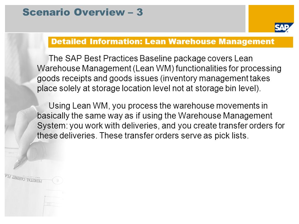 Scenario Overview – 3 Function list of the lean WM configuration delivered with the SAP Best Practices Baseline package: Detailed Information: Lean Warehouse Management Create and Assign Warehouse Define Control Parameters for Warehouse Number Spool Parameters for Transfer Order Printing Profile for Sorting during Transfer Order Print Processing Transfer Order Print Indicators Print Program per Warehouse Number Define Number Ranges Define Number Ranges for WM Define Storage Define Difference Indicators Define Transfer Types Define Movement Types Assign Picking Locations Lean-WM Create Output - Condition Records: Shipping