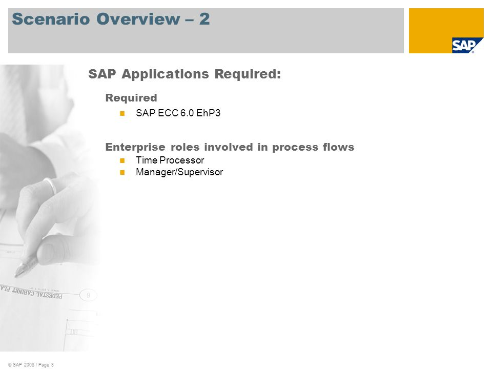 © SAP 2008 / Page 3 Scenario Overview – 2 Required SAP ECC 6.0 EhP3 Enterprise roles involved in process flows Time Processor Manager/Supervisor SAP Applications Required: