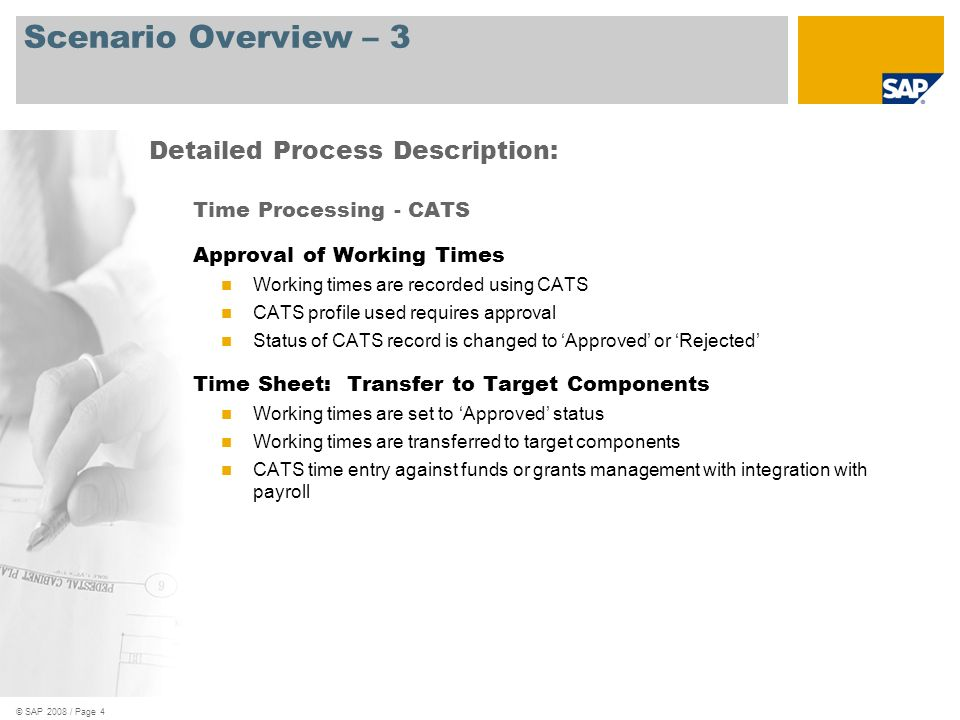 © SAP 2008 / Page 4 Scenario Overview – 3 Time Processing - CATS Approval of Working Times Working times are recorded using CATS CATS profile used requires approval Status of CATS record is changed to Approved or Rejected Time Sheet: Transfer to Target Components Working times are set to Approved status Working times are transferred to target components CATS time entry against funds or grants management with integration with payroll Detailed Process Description: