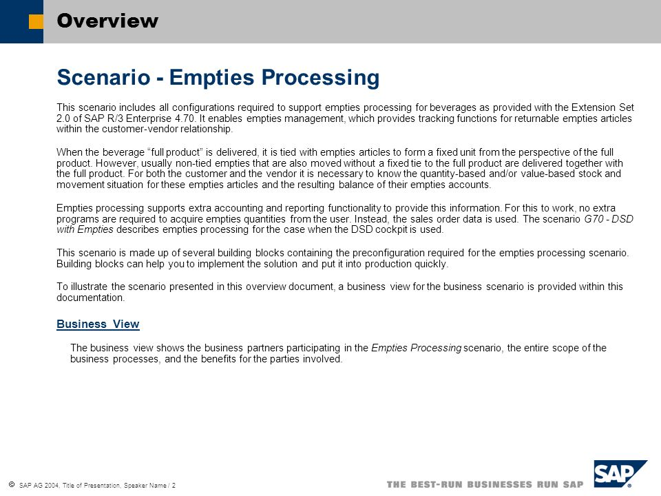 SAP AG 2004, Title of Presentation, Speaker Name / 3 Empties Processing Business BenefitsBeverage Vendor Beverage Production Plant Beverage CustomerBusiness Benefits Standard orders can be extended with empties- specific functionality.