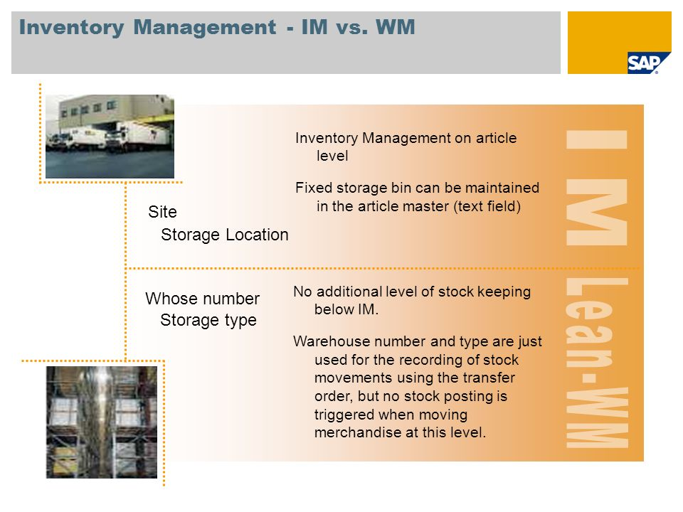 Inventory Management - IM vs. WM Storage Location Site Inventory Management on article level Fixed storage bin can be maintained in the article master