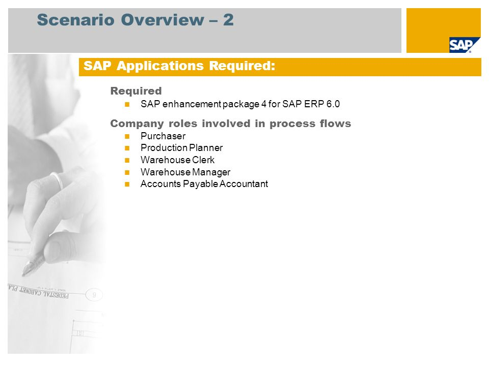 Scenario Overview – 2 Required SAP enhancement package 4 for SAP ERP 6.0 Company roles involved in process flows Purchaser Production Planner Warehous