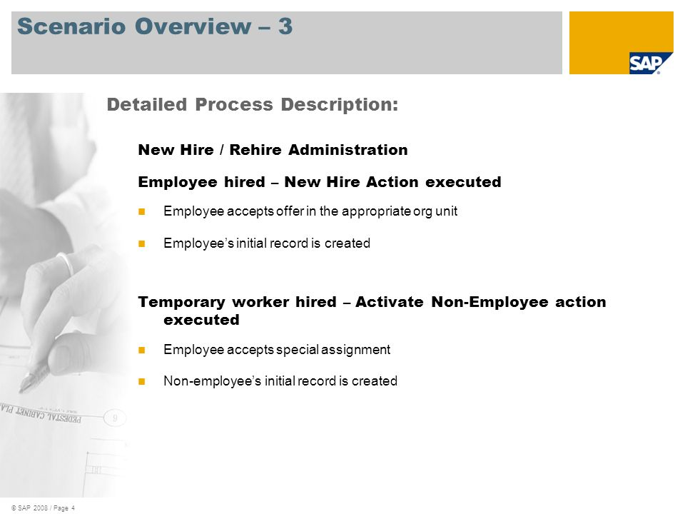 © SAP 2008 / Page 5 Scenario Overview – 4 New Hire / Rehire Administration Former employee rehired – Rehire action executed Former employee accepts offer in the appropriate org unit Former employees life cycle continues Former temporary worker rehired – Reactivate action executed Former temporary worker accepts special assignment Former workers life cycle continues Detailed Process Description: