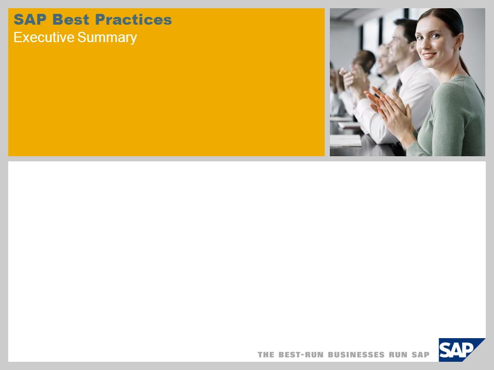 Standard/ Add-on System SAP Best Practices Adjustments within project SAP Best Practices streamline customer implementations SAP Best Practices include: Configured core business processes Industry-specific scenarios Documentation and training NEWFlexible options for using SAP NetWeaver Business Client for many SAP Best Practices Benefits: Reduce project time - go live in as little as 16 weeks Identify and anticipate reusable business processes and project activities Complete prototyping in days not months Incorporate world-class business practices Easily tailored to your needs Start with a framework that is 80% done and then focus on the 20% that makes you unique SAP Best Practices provide a quickly implemented, full-feature system for prototype or development.