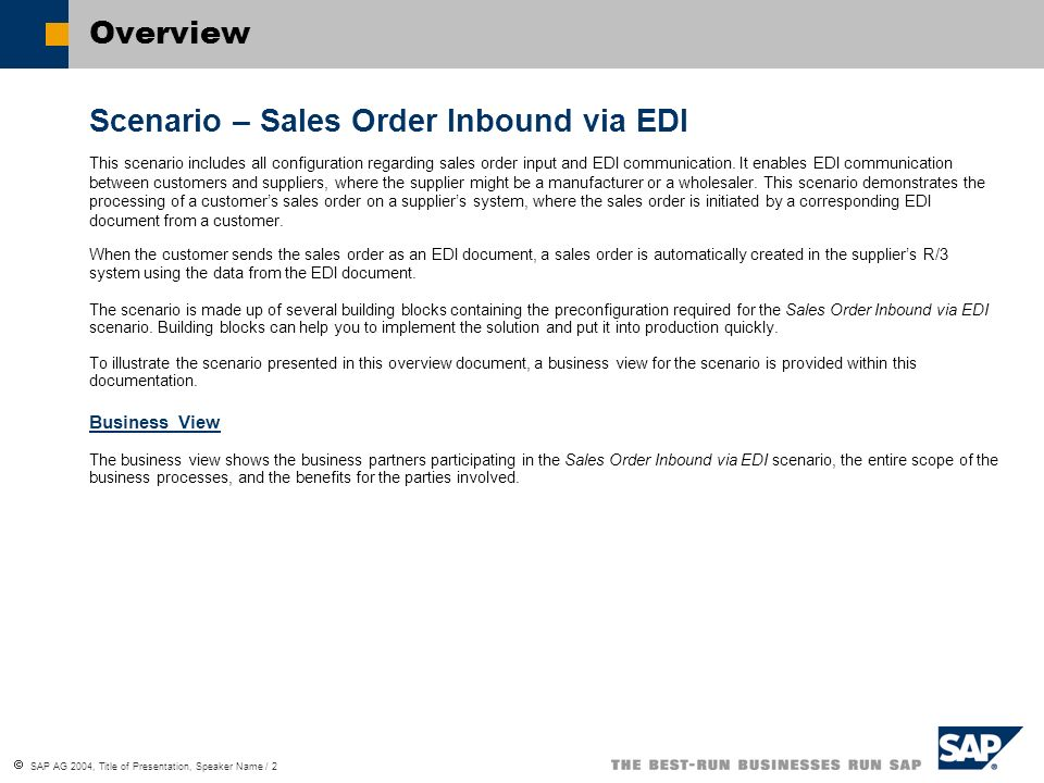 SAP AG 2004, Title of Presentation, Speaker Name / 3 Business View Business BenefitsCustomerSupplierBusiness Benefits IDoc files can be used for EDI communication No manual acquisition for the sales order data is necessary.