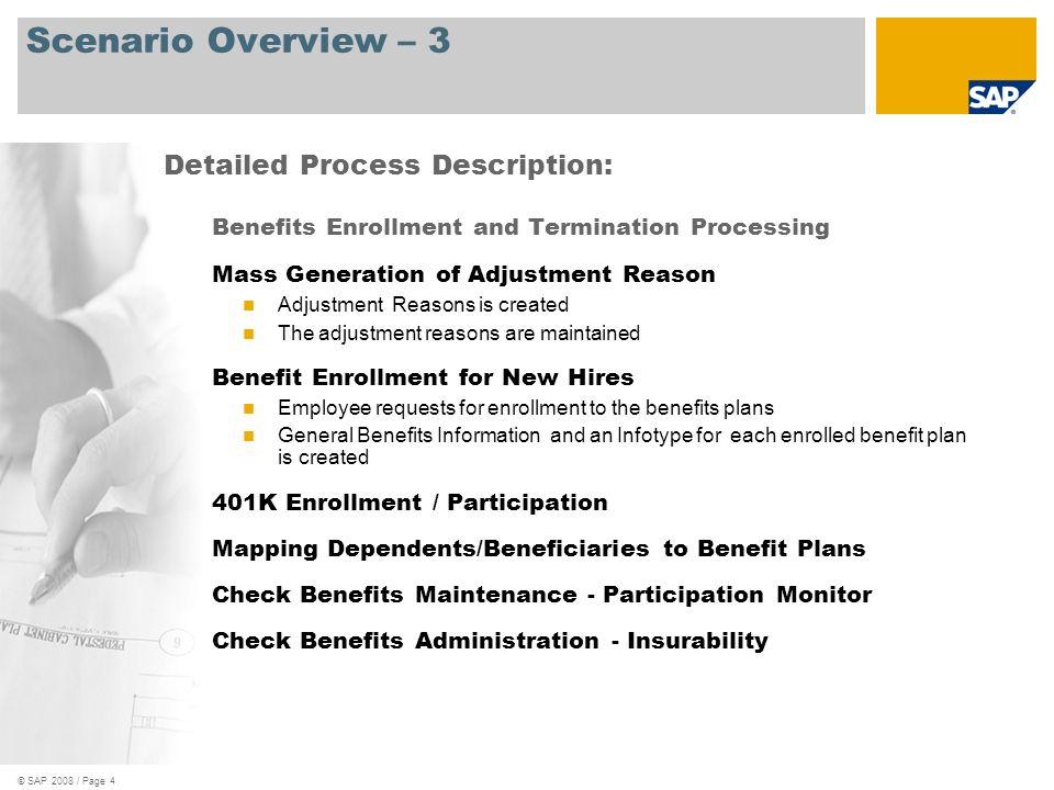 © SAP 2008 / Page 5 Scenario Overview – 4 Benefits Enrollment and Termination Processing, cont d Run Confirmation Statement Termination of Benefit Plans Detailed Process Description: