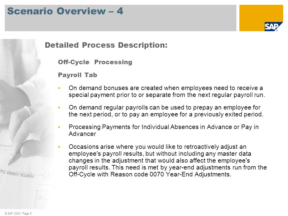 © SAP 2008 / Page 5 Scenario Overview – 4 Off-Cycle Processing Payroll Tab On demand bonuses are created when employees need to receive a special paym