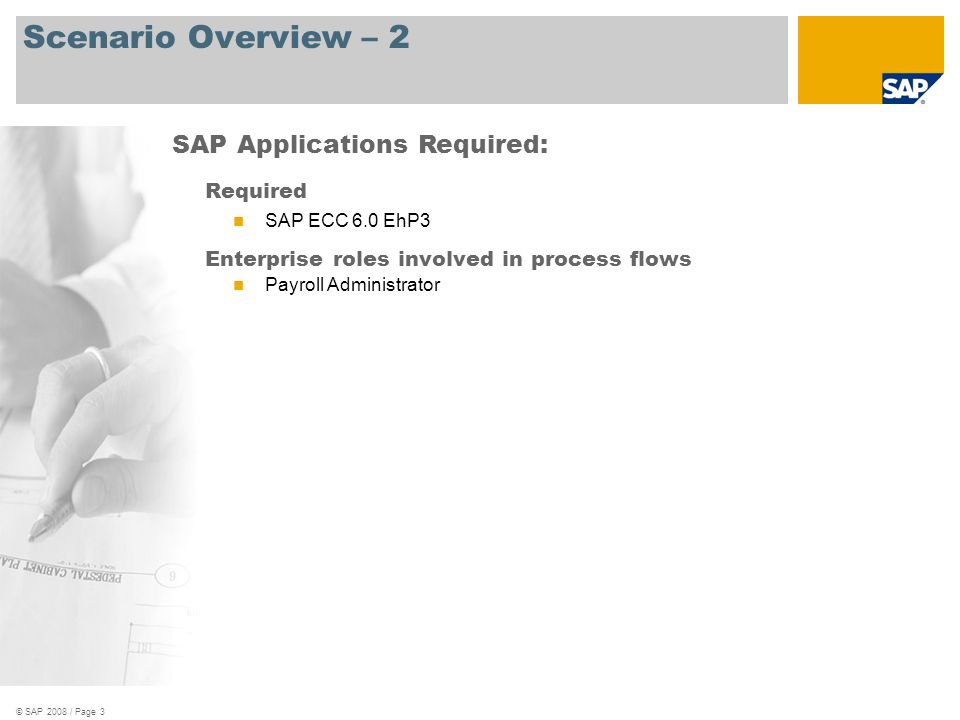 © SAP 2008 / Page 3 Scenario Overview – 2 Required SAP ECC 6.0 EhP3 Enterprise roles involved in process flows Payroll Administrator SAP Applications Required: