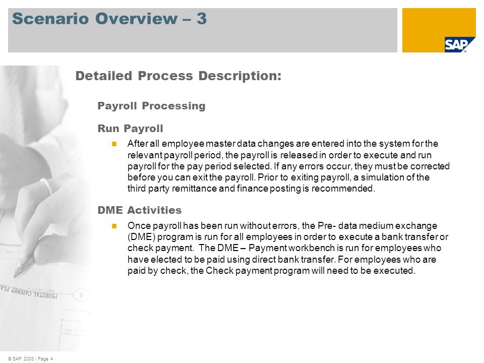 © SAP 2008 / Page 4 Scenario Overview – 3 Payroll Processing Run Payroll After all employee master data changes are entered into the system for the relevant payroll period, the payroll is released in order to execute and run payroll for the pay period selected.