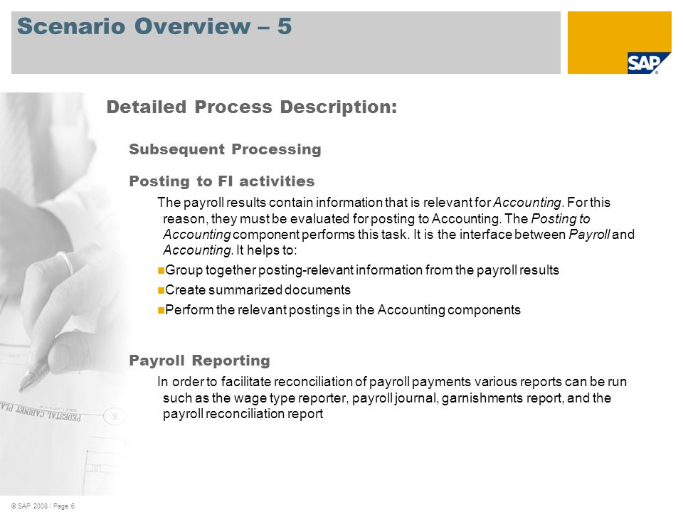 © SAP 2008 / Page 6 Scenario Overview – 5 Subsequent Processing Posting to FI activities The payroll results contain information that is relevant for Accounting.