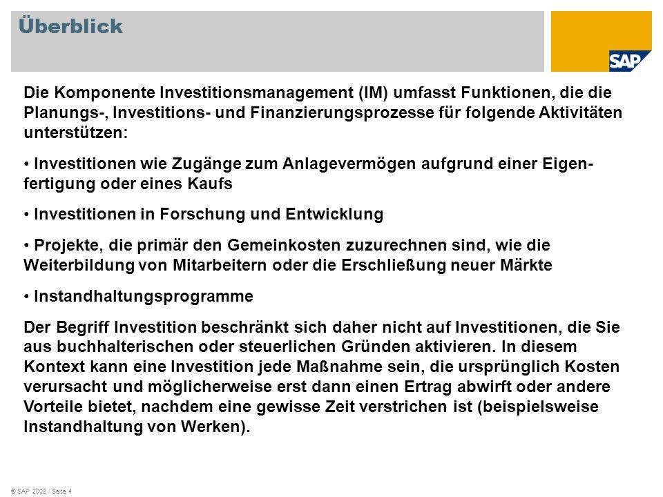 © SAP 2008 / Seite 4 Überblick Die Komponente Investitionsmanagement (IM) umfasst Funktionen, die die Planungs-, Investitions- und Finanzierungsprozesse für folgende Aktivitäten unterstützen: Investitionen wie Zugänge zum Anlagevermögen aufgrund einer Eigen- fertigung oder eines Kaufs Investitionen in Forschung und Entwicklung Projekte, die primär den Gemeinkosten zuzurechnen sind, wie die Weiterbildung von Mitarbeitern oder die Erschließung neuer Märkte Instandhaltungsprogramme Der Begriff Investition beschränkt sich daher nicht auf Investitionen, die Sie aus buchhalterischen oder steuerlichen Gründen aktivieren.