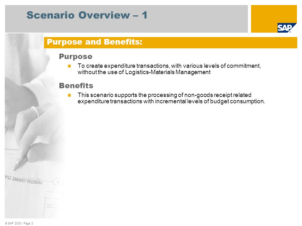 © SAP 2008 / Page 3 Scenario Overview – 2 Key process flows covered Define Users for Release of FI Invoice Workflow Business Processes Accounts Payable Two-step Vendor Invoice creation : Document parking & Document posting Workflow for approval and posting of parked invoice documents Posting a Credit Memo with Reference to the Invoice Workflow for approval and posting of parked credit memo documents Posting Payments Using the Payment Program – Posting a Vendor Invoice – Automatic payment with the payment program Manual Bank Statement Processing Manual Bank Statement Encash Check General Business Processes Displaying a Document Displaying and Changing Line Items Displaying Balances Vendor invoices with reference to Commitment (w/o workflow) Funds reservation/ funds commitment/invoice Workflow for approval and posting of parked invoice documents Purpose and Benefits:
