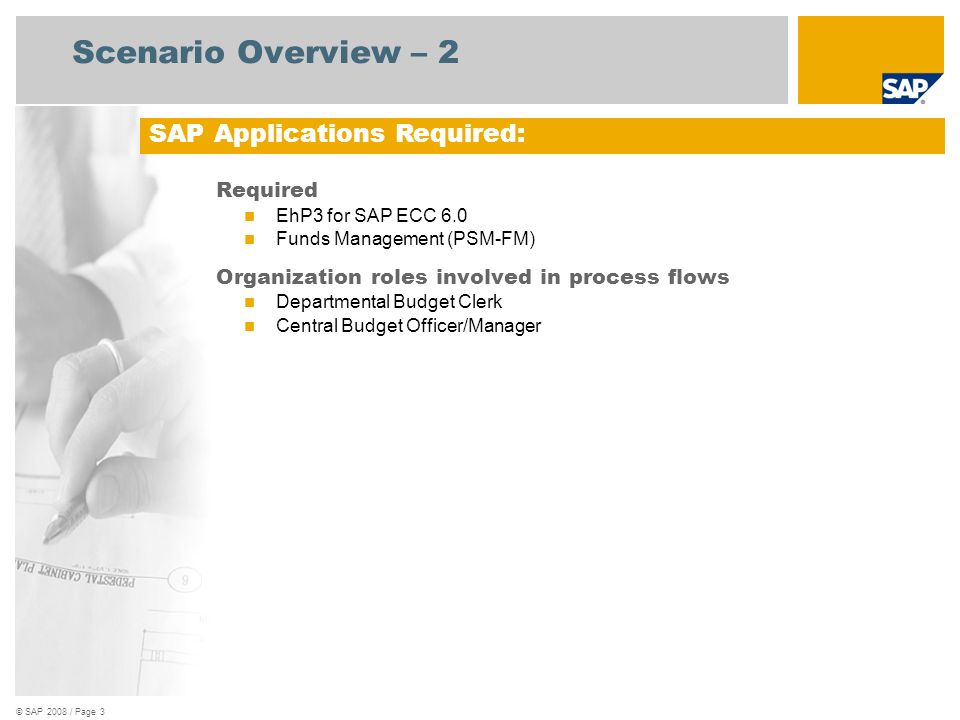 © SAP 2008 / Page 3 Scenario Overview – 2 Required EhP3 for SAP ECC 6.0 Funds Management (PSM-FM) Organization roles involved in process flows Departm