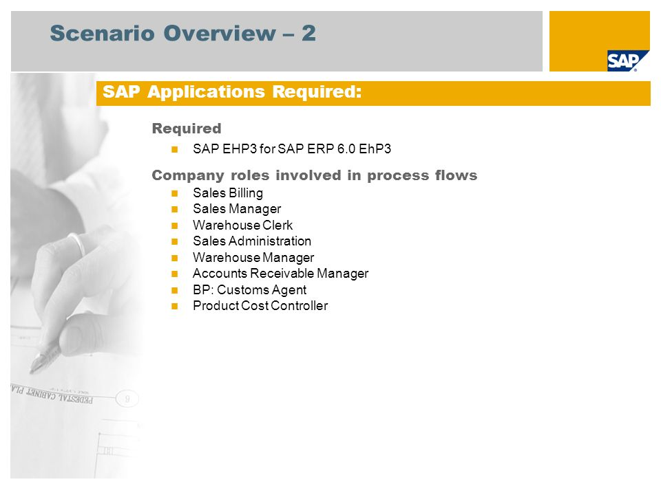 Scenario Overview – 2 Required SAP EHP3 for SAP ERP 6.0 EhP3 Company roles involved in process flows Sales Billing Sales Manager Warehouse Clerk Sales