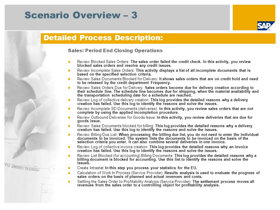 Process Flow Diagram Sales: Period End Closing Operations Sales Adminis- tration Ware- house Clerk Accounts Receivable Manager Review blocked Sales Orders Sales: Period End Closing Operations contains no process flow just single process steps Sales Billing Sales Manager Ware- house Manager BP Customs Agent Review incomplete sales orders Review sales documents blocked for delivery Review sales orders due for delivery Review log of collective delivery creation Review incomplete SD documents (deliveries) Review outbound deliveries for goods issue Review sales documents blocked for billing Review billing due list Review log of collective invoice creation Review list blocked (for accounting) billing documents Create Intrastat Calculation of Work in Process (Service Provider) Product Cost Controller Settling the Sales Order to Profitability Analysis (Service Prov.)