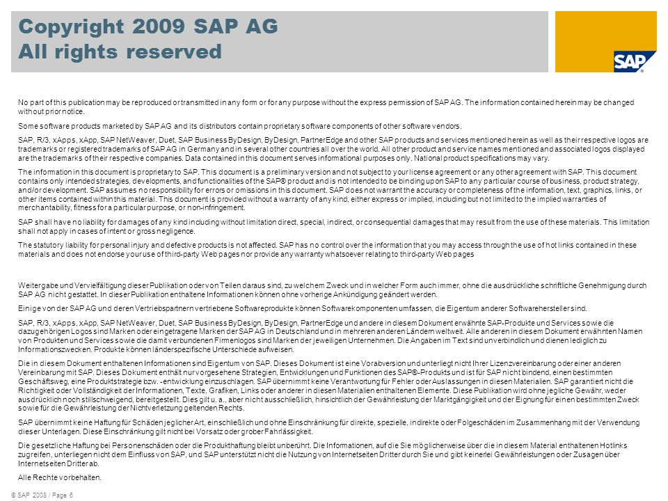 © SAP 2008 / Page 6 Copyright 2009 SAP AG All rights reserved No part of this publication may be reproduced or transmitted in any form or for any purpose without the express permission of SAP AG.