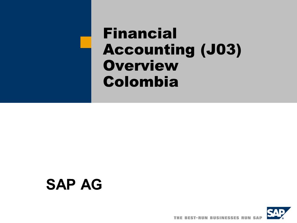 SAP AG 2004, Title of Presentation, Speaker Name / 2 J03 Financial Accounting – General Information The Building Block J03 Includes Company Code BP01 and provides the main business processes based on the Chart of Account CACO (Chart of Accounts Colombia) Is based on country specific legislation.