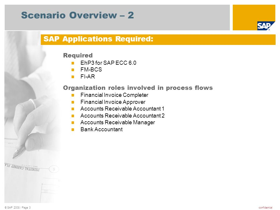 confidential© SAP 2008 / Page 3 Scenario Overview – 2 Required EhP3 for SAP ECC 6.0 FM-BCS FI-AR Organization roles involved in process flows Financial Invoice Completer Financial Invoice Approver Accounts Receivable Accountant 1 Accounts Receivable Accountant 2 Accounts Receivable Manager Bank Accountant SAP Applications Required: