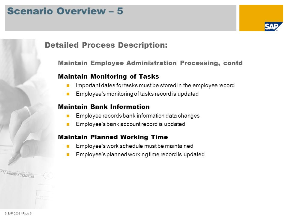 © SAP 2008 / Page 7 Scenario Overview – 6 Maintain Employee Administration Processing, contd Maintain Recurring Deductions/Payments Employee needs to have deductions on recurring basis Employees recurring deduction with a balance is created Maintain Additional Payments Employee needs to set up a one-off payment Employees additional payment record is updated Maintain Date Specifications Employee needs date events added Employees date specifications record is updated Detailed Process Description: