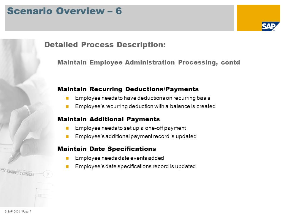 © SAP 2008 / Page 8 Scenario Overview – 7 Maintain Employee Administration Processing, contd Maintain Education Employees educational history is entered Employees education record is updated Maintain Communication Employee needs a communication history Employees communication record is updated Maintain Additional Personal Data Employee maintains additional personal data Employees additional personal data is updated Detailed Process Description: