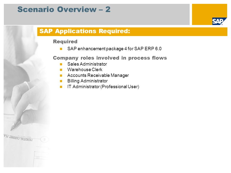 Scenario Overview – 2 Required SAP enhancement package 4 for SAP ERP 6.0 Company roles involved in process flows Sales Administrator Warehouse Clerk A