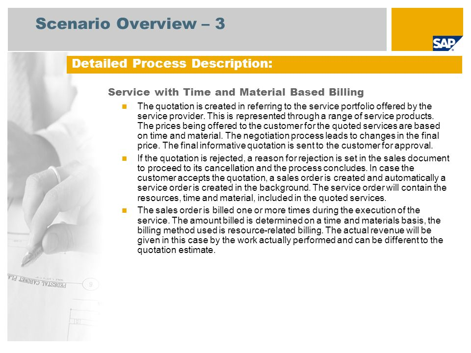 BP: Service Agent Process Flow Diagram Service with Time and Material Based Billing Sales Administration Event Service Employee Create a Service Notification Business Case Time Recording (211) Sales Billing Change the Service Notification Check the Task List Create the Sales Order Change the Sales Order Change the Service Order Goods Moveme nt Resource- Related Billing Request Create the Invoice for the Billing Memo Request Close the Service Order