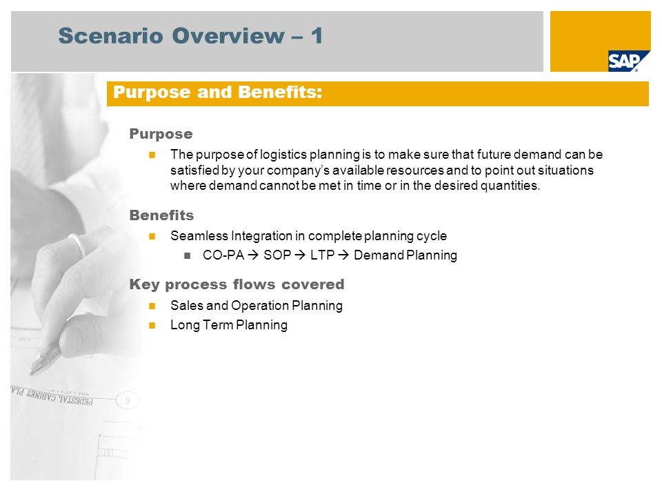Scenario Overview – 1 Purpose The purpose of logistics planning is to make sure that future demand can be satisfied by your companys available resources and to point out situations where demand cannot be met in time or in the desired quantities.