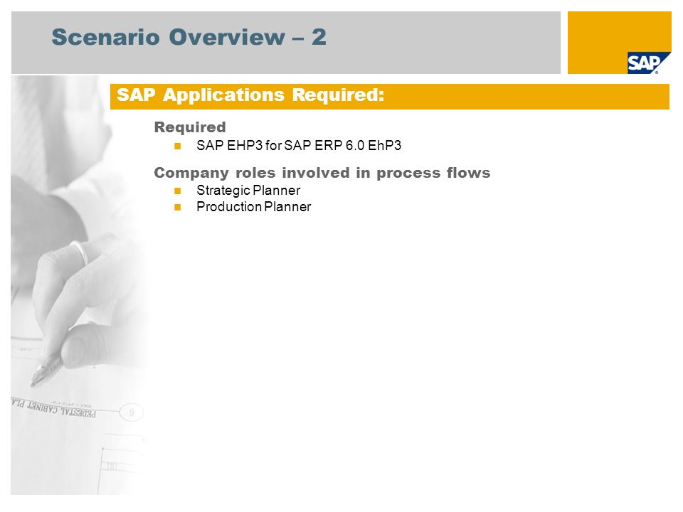 Scenario Overview – 2 Required SAP EHP3 for SAP ERP 6.0 EhP3 Company roles involved in process flows Strategic Planner Production Planner SAP Applications Required: