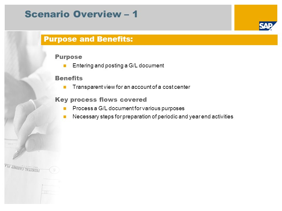 Scenario Overview – 1 Purpose Entering and posting a G/L document Benefits Transparent view for an account of a cost center Key process flows covered