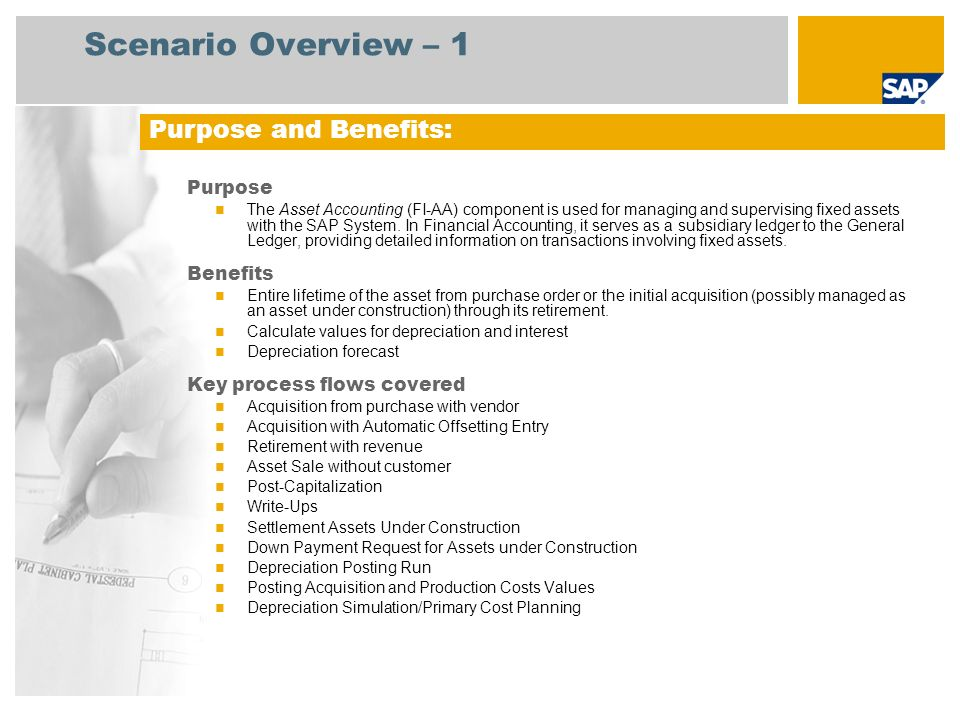 Scenario Overview – 1 Purpose The Asset Accounting (FI-AA) component is used for managing and supervising fixed assets with the SAP System.