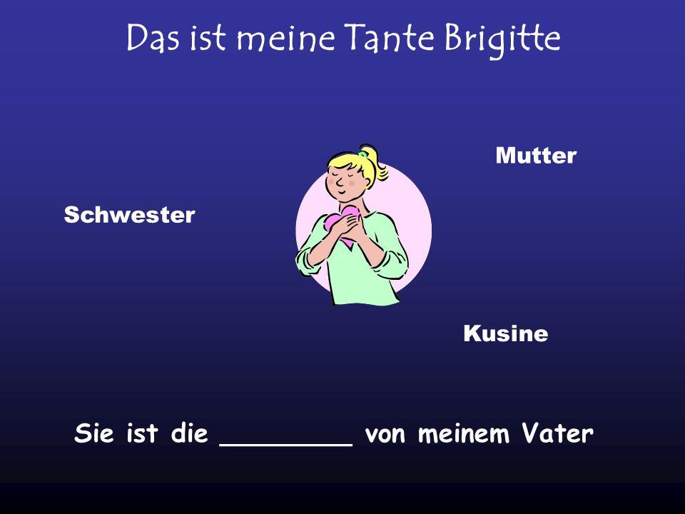 Das ist meine Tante Brigitte Sie ist die ________ von meinem Vater Schwester Mutter Kusine