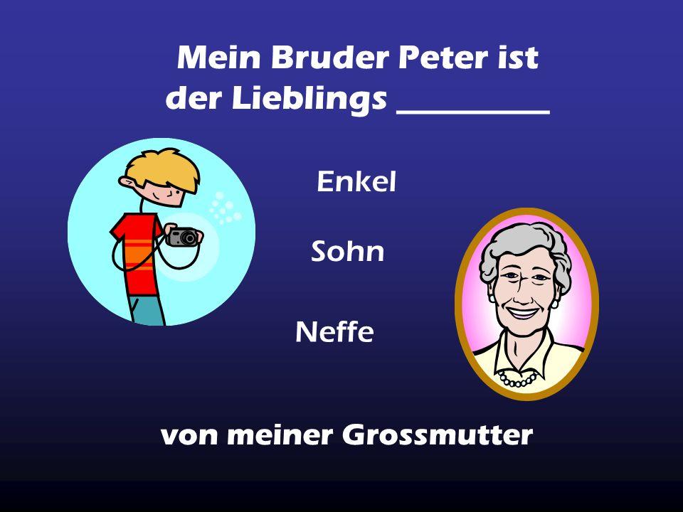 Mein Bruder Peter ist der Lieblings _________ von meiner Grossmutter Enkel Sohn Neffe