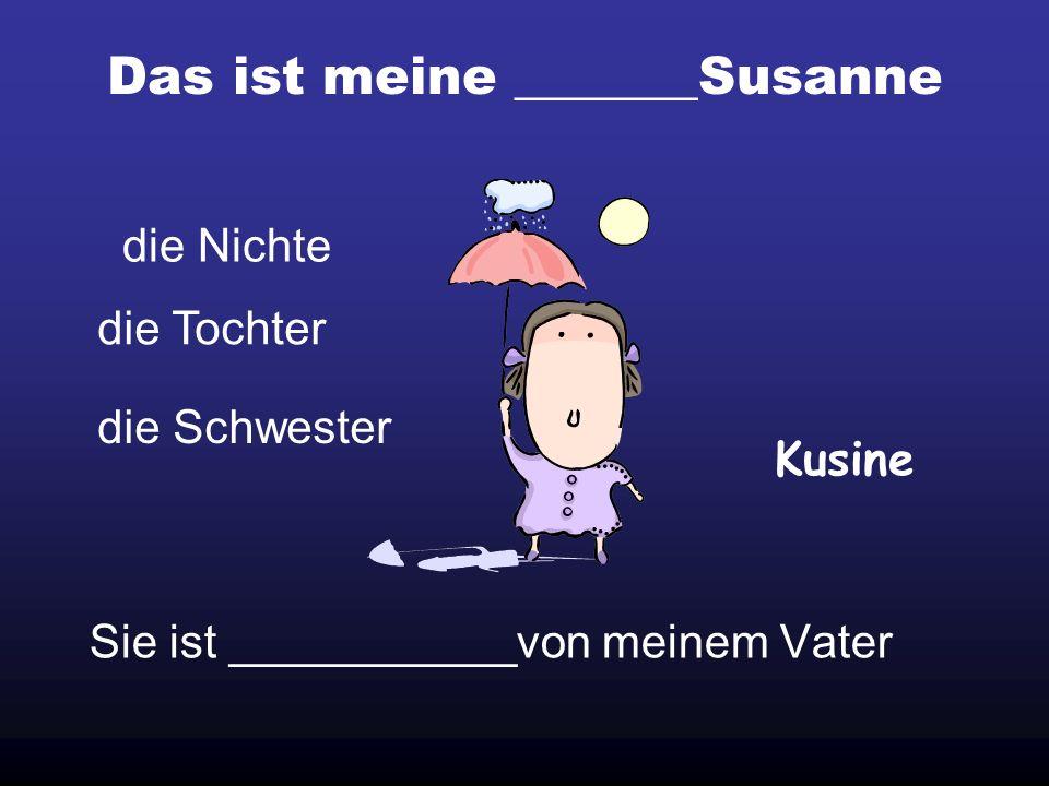 Das ist meine _______Susanne Sie ist ___________von meinem Vater die Nichte Kusine die Tochter die Schwester