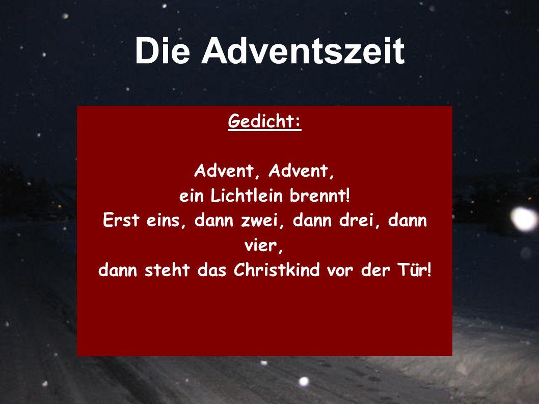 Die Adventszeit Gedicht: Advent, ein Lichtlein brennt! Erst eins, dann zwei, dann drei, dann vier, dann steht das Christkind vor der Tür!