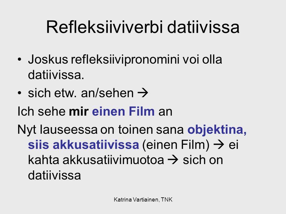 Katrina Vartiainen, TNK Refleksiiviverbi datiivissa Joskus refleksiivipronomini voi olla datiivissa. sich etw. an/sehen Ich sehe mir einen Film an Nyt