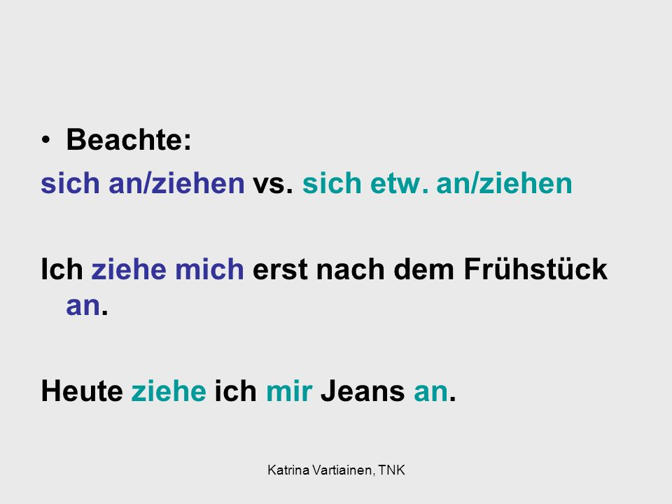 Katrina Vartiainen, TNK Beachte: sich an/ziehen vs. sich etw. an/ziehen Ich ziehe mich erst nach dem Frühstück an. Heute ziehe ich mir Jeans an.
