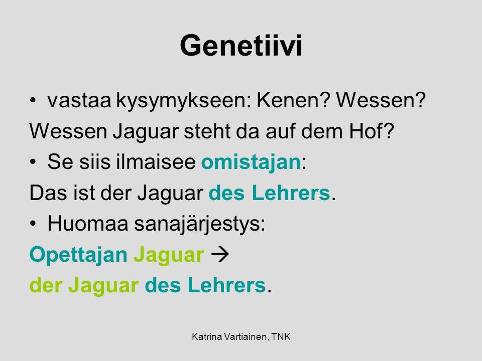 Katrina Vartiainen, TNK Genetiivi vastaa kysymykseen: Kenen? Wessen? Wessen Jaguar steht da auf dem Hof? Se siis ilmaisee omistajan: Das ist der Jagua