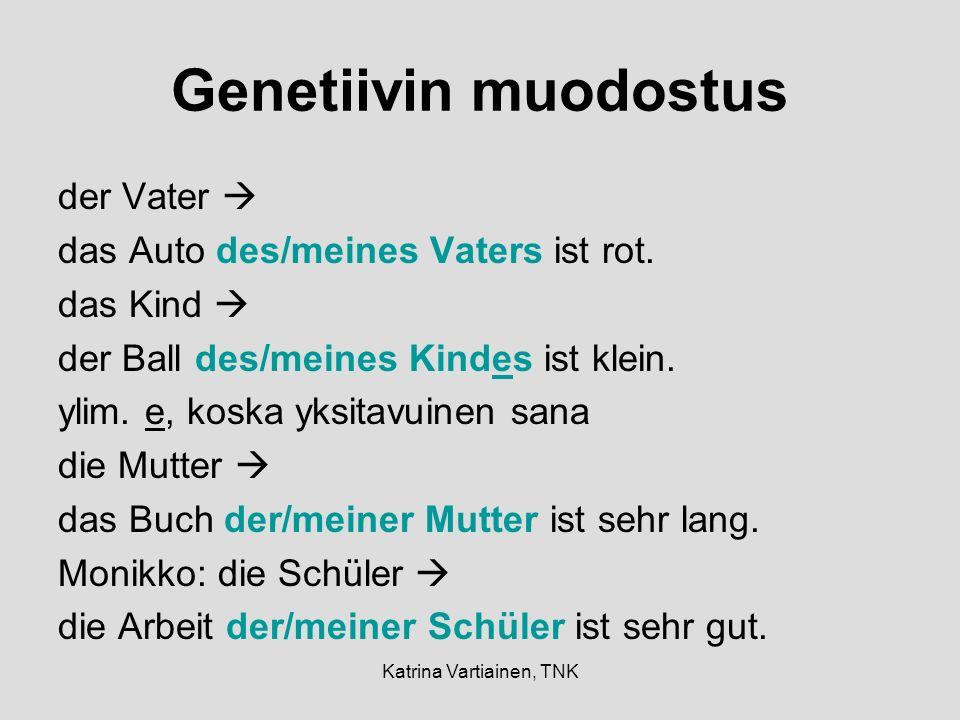 Katrina Vartiainen, TNK Genetiivin muodostus der Vater das Auto des/meines Vaters ist rot. das Kind der Ball des/meines Kindes ist klein. ylim. e, kos