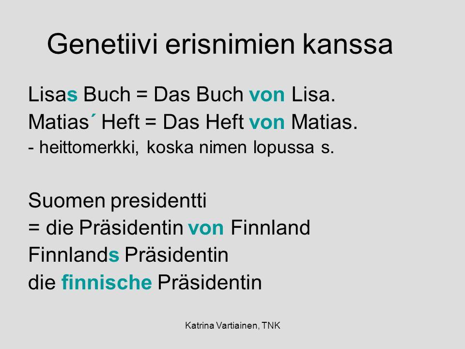 Katrina Vartiainen, TNK Genetiivi erisnimien kanssa Lisas Buch = Das Buch von Lisa. Matias´ Heft = Das Heft von Matias. - heittomerkki, koska nimen lo
