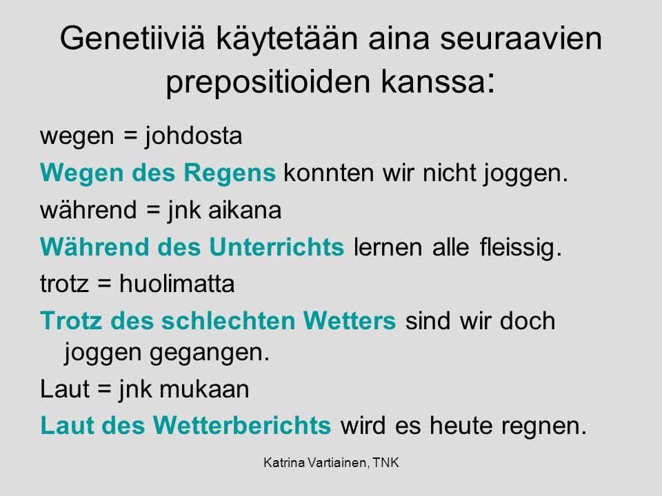 Katrina Vartiainen, TNK Genetiiviä käytetään aina seuraavien prepositioiden kanssa : wegen = johdosta Wegen des Regens konnten wir nicht joggen.