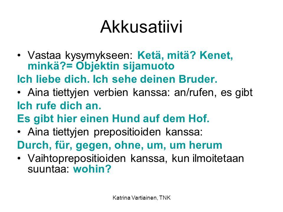 Katrina Vartiainen, TNK Akkusatiivi Vastaa kysymykseen: Ketä, mitä? Kenet, minkä?= Objektin sijamuoto Ich liebe dich. Ich sehe deinen Bruder. Aina tie