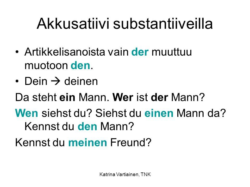 Katrina Vartiainen, TNK Akkusatiivi substantiiveilla Artikkelisanoista vain der muuttuu muotoon den. Dein deinen Da steht ein Mann. Wer ist der Mann?
