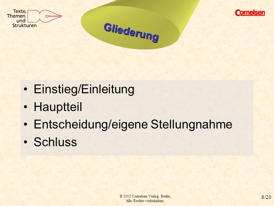 © 2002 Cornelsen Verlag, Berlin. Alle Rechte vorbehalten. 8/20 Struktur Einstieg/Einleitung Hauptteil Entscheidung/eigene Stellungnahme Schluss Gliede