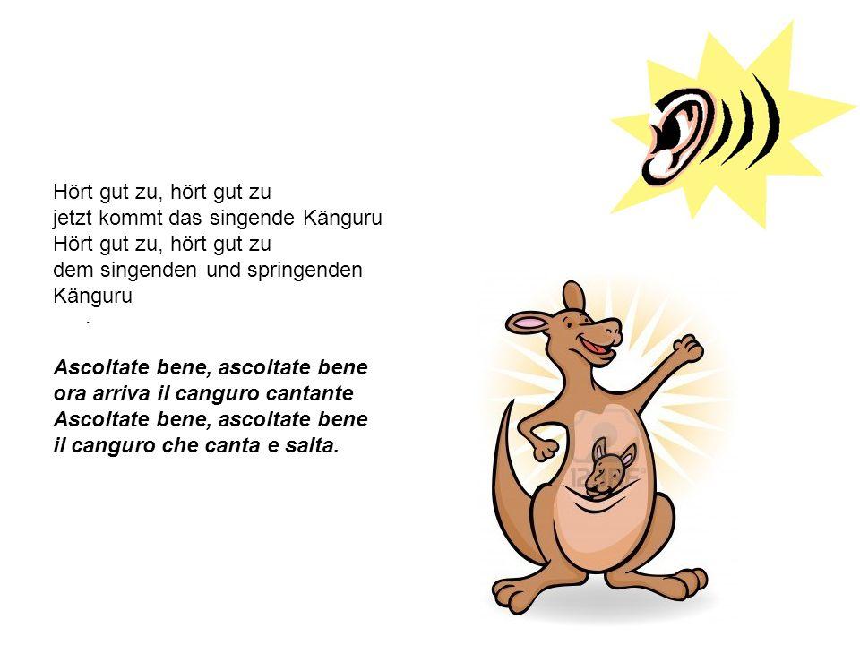 Hört gut zu, hört gut zu jetzt kommt das singende Känguru Hört gut zu, hört gut zu dem singenden und springenden Känguru. Ascoltate bene, ascoltate be