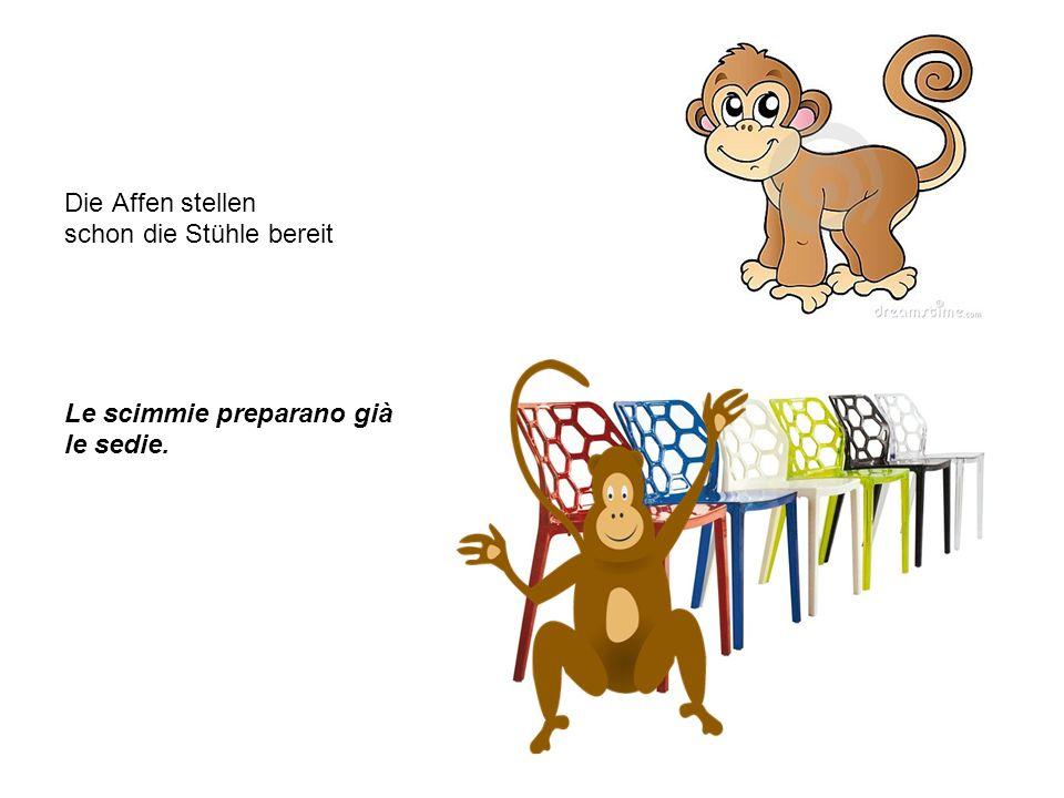 Die Affen stellen schon die Stühle bereit Le scimmie preparano già le sedie.