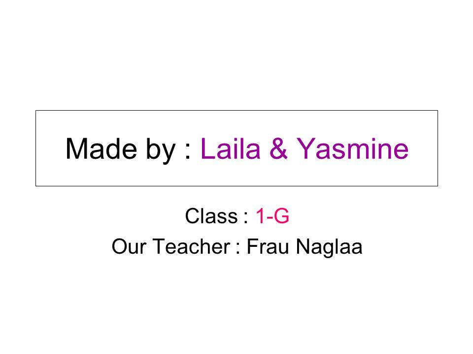 Made by : Laila & Yasmine Class : 1-G Our Teacher : Frau Naglaa