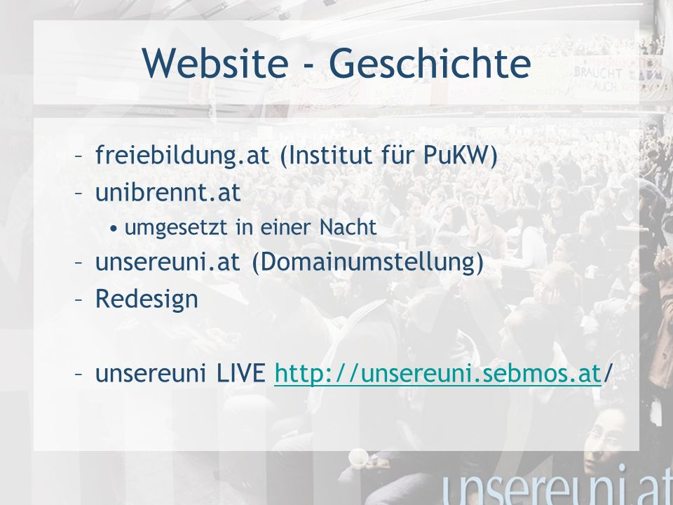 Website - Geschichte –freiebildung.at (Institut für PuKW) –unibrennt.at umgesetzt in einer Nacht –unsereuni.at (Domainumstellung) –Redesign –unsereuni LIVE http://unsereuni.sebmos.at/http://unsereuni.sebmos.at